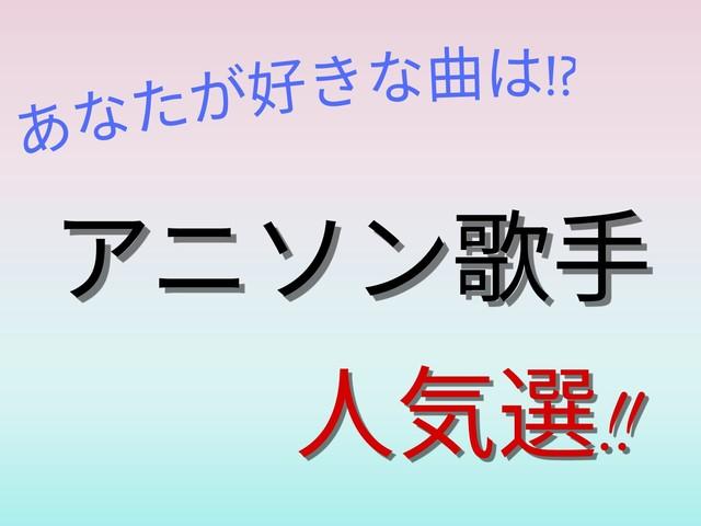 アニソン歌手人気選!!